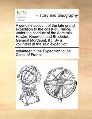 A Genuine Account of the Late Grand Expedition to the Coast a Genuine Account of the Late Grand Expedition to the Coast of France, Under the Conduct of the Admirals Hawke, Knowles, of France, Under the Conduct of the Admirals Hawke, Knowles, and Broderick