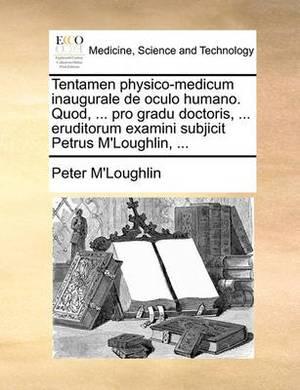 Tentamen Physico-Medicum Inaugurale de Oculo Humano. Quod, ... Pro Gradu Doctoris, ... Eruditorum Examini Subjicit Petrus M'Loughlin, ...