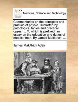 Commentaries on the Principles and Practice of Physic. Illustrated by Pathological Tables and Practical Cases. ... to Which Is Prefixed, an Essay on the Education and Duties of Medical Men. by James Makittrick, ...
