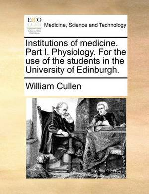 Institutions of Medicine. Part I. Physiology. for the Use of the Students in the University of Edinburgh.