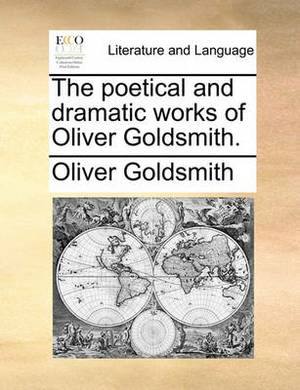 The Poetical and Dramatic Works of Oliver Goldsmith.