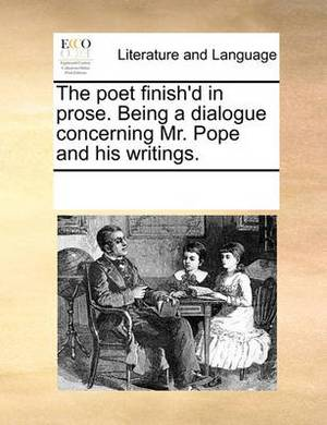 The Poet Finish'd in Prose. Being a Dialogue Concerning Mr. Pope and His Writings.