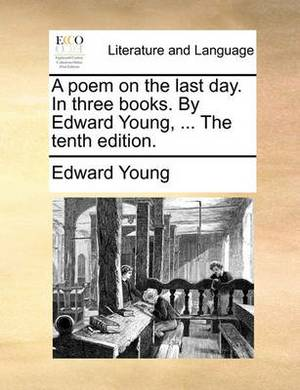 A Poem on the Last Day. in Three Books. by Edward Young, ... the Tenth Edition.