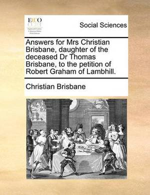 Answers for Mrs Christian Brisbane, Daughter of the Deceased Dr Thomas Brisbane, to the Petition of Robert Graham of Lambhill.