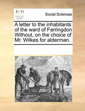 A Letter to the Inhabitants of the Ward of Farringdon Without, on the Choice of Mr. Wilkes for Alderman.