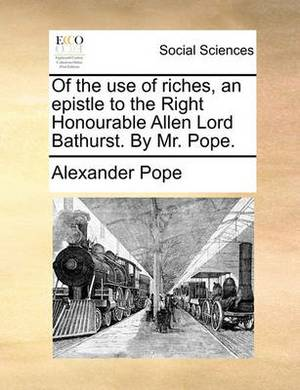 Of the Use of Riches. an Epistle to the Right Honourable Allen Lord Bathurst. by Mr. Pope