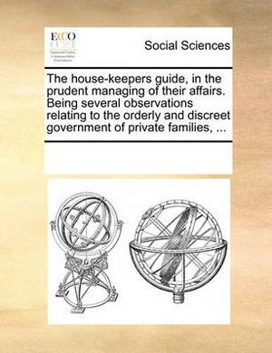 The House-Keepers Guide, in the Prudent Managing of Their Affairs. Being Several Observations Relating to the Orderly and Discreet Government of Private Families, ...
