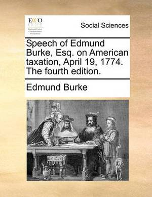 Speech of Edmund Burke, Esq. on American Taxation, April 19, 1774. the Fourth Edition.
