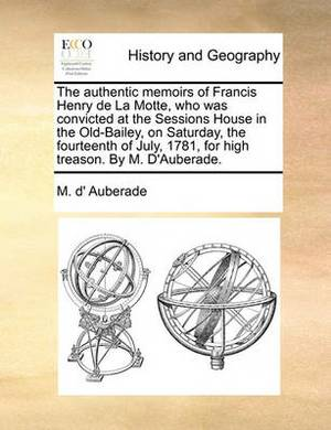The Authentic Memoirs of Francis Henry de La Motte, Who Was Convicted at the Sessions House in the Old-Bailey, on Saturday, the Fourteenth of July, 1781, for High Treason. by M. D'Auberade.