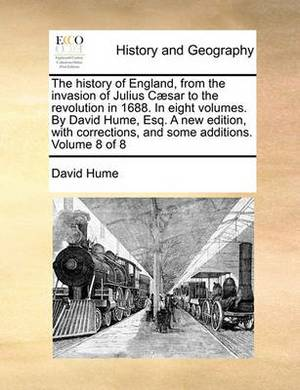 The History of England, from the Invasion of Julius Caesar to the Revolution in 1688. in Eight Volumes. by David Hume, Esq. a New Edition, with Corrections, and Some Additions. Volume 8 of 8