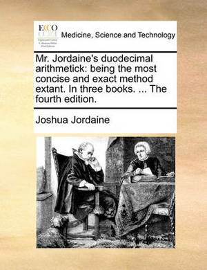 Mr. Jordaine's Duodecimal Arithmetick: Being the Most Concise and Exact Method Extant. in Three Books. ... the Fourth Edition.
