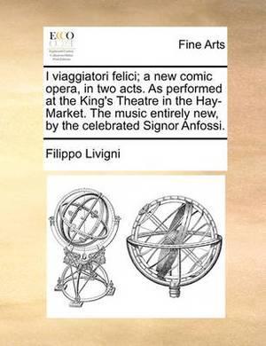 I Viaggiatori Felici; A New Comic Opera, in Two Acts. as Performed at the King's Theatre in the Hay-Market. the Music Entirely New, by the Celebrated Signor Anfossi