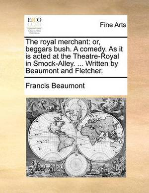 The Royal Merchant: Or, Beggars Bush. a Comedy. as It Is Acted at the Theatre-Royal in Smock-Alley. ... Written by Beaumont and Fletcher.