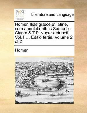 Homeri Ilias Graece Et Latine, Cum Annotationibus Samuelis Clarke S.T.P. Nuper Defuncti. Vol. II... Editio Tertia. Volume 2 of 2