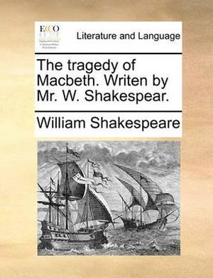 The Tragedy of Macbeth. Writen by Mr. W. Shakespear.