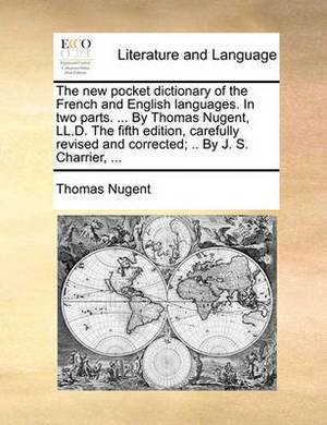 The New Pocket Dictionary of the French and English Languages. in Two Parts. ... by Thomas Nugent, LL.D. the Fifth Edition, Carefully Revised and Corrected; .. by J. S. Charrier, ...