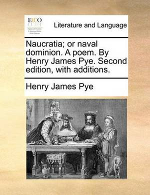 Naucratia; Or Naval Dominion. a Poem. by Henry James Pye. Second Edition, with Additions.