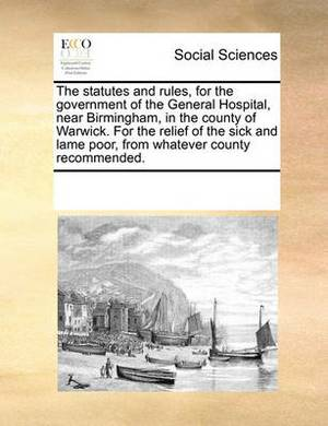 The Statutes and Rules, for the Government of the General Hospital, Near Birmingham, in the County of Warwick. for the Relief of the Sick and Lame Poor, from Whatever County Recommended.