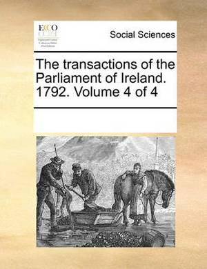 The Transactions of the Parliament of Ireland. 1792. Volume 4 of 4