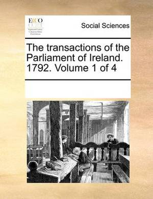 The Transactions of the Parliament of Ireland. 1792. Volume 1 of 4