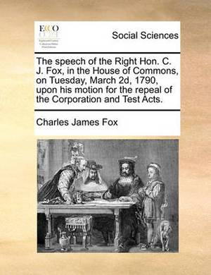 The Speech of the Right Hon. C. J. Fox, in the House of Commons, on Tuesday, March 2D, 1790, Upon His Motion for the Repeal of the Corporation and Test Acts.