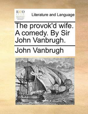The Provok'd Wife. a Comedy. by Sir John Vanbrugh.