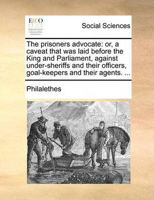 The Prisoners Advocate: Or, a Caveat That Was Laid Before the King and Parliament, Against Under-Sheriffs and Their Officers, Goal-Keepers and Their Agents. ...