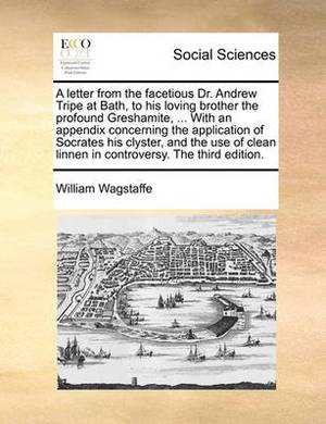 A Letter from the Facetious Dr. Andrew Tripe at Bath, to His Loving Brother the Profound Greshamite, ... with an Appendix Concerning the Application of Socrates His Clyster, and the Use of Clean Linnen in Controversy. the Third Edition.