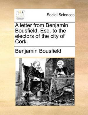 A Letter from Benjamin Bousfield, Esq. to the Electors of the City of Cork.