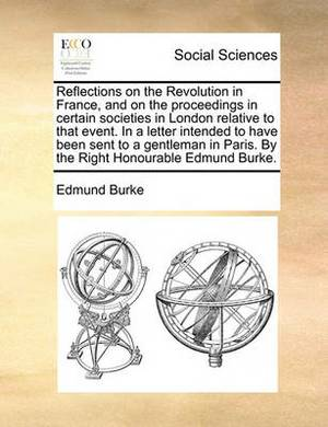 Reflections on the Revolution in France, and on the Proceedings in Certain Societies in London Relative to That Event. in a Letter Intended to Have Been Sent to a Gentleman in Paris. by the Right Honourable Edmund Burke.