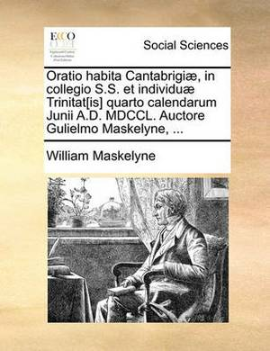 Oratio Habita Cantabrigiae, in Collegio S.S. Et Individuae Trinitat[is] Quarto Calendarum Junii A.D. MDCCL. Auctore Gulielmo Maskelyne, ...