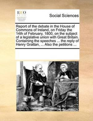Report of the Debate in the House of Commons of Ireland, on Friday the 14th of February, 1800, on the Subject of a Legislative Union with Great Britain. Containing the Speeches ... the Reply of Henry Grattan, ... Also the Petitions ...