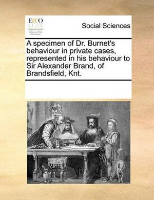 A Specimen of Dr. Burnet's Behaviour in Private Cases, Represented in His Behaviour to Sir Alexander Brand, of Brandsfield, Knt.