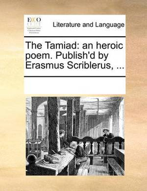 The Tamiad: An Heroic Poem. Publish'd by Erasmus Scriblerus, ...