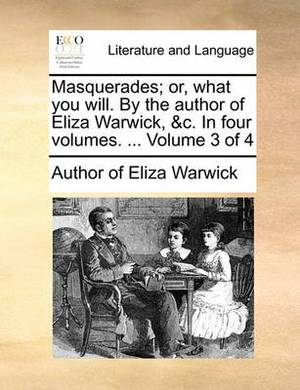 Masquerades; Or, What You Will. by the Author of Eliza Warwick, &C. in Four Volumes. ... Volume 3 of 4