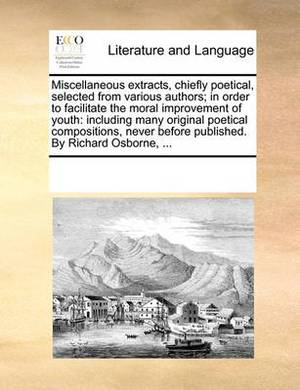 Miscellaneous Extracts, Chiefly Poetical, Selected from Various Authors; In Order to Facilitate the Moral Improvement of Youth: Including Many Original Poetical Compositions, Never Before Published. by Richard Osborne, ...