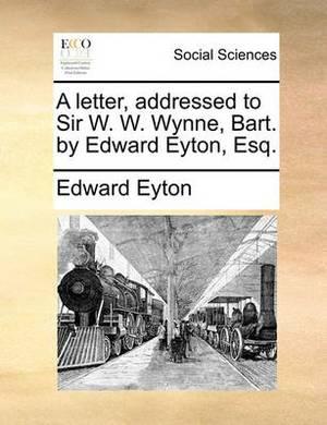 A Letter, Addressed to Sir W. W. Wynne, Bart. by Edward Eyton, Esq.