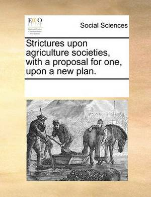 Strictures Upon Agriculture Societies, with a Proposal for One, Upon a New Plan.