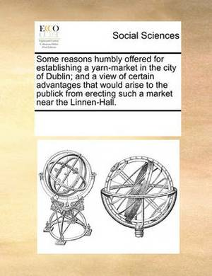 Some Reasons Humbly Offered for Establishing a Yarn-Market in the City of Dublin; And a View of Certain Advantages That Would Arise to the Publick from Erecting Such a Market Near the Linnen-Hall.