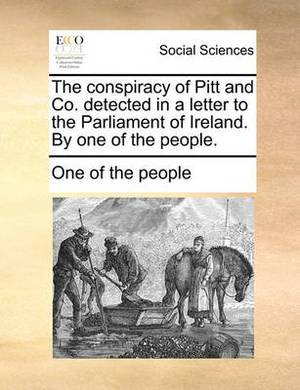 The Conspiracy of Pitt and Co. Detected in a Letter to the Parliament of Ireland. by One of the People.
