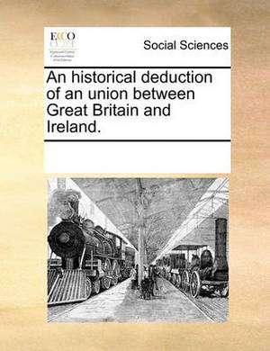 An Historical Deduction of an Union Between Great Britain and Ireland.