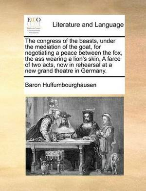 The Congress of the Beasts, Under the Mediation of the Goat, for Negotiating a Peace Between the Fox, the Ass Wearing a Lion's Skin, a Farce of Two Acts, Now in Rehearsal at a New Grand Theatre in Germany.