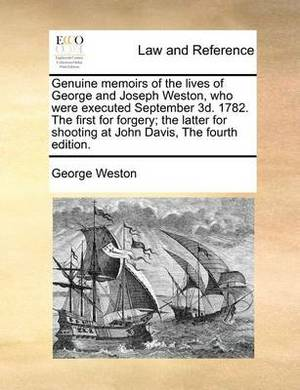 Genuine Memoirs of the Lives of George and Joseph Weston, Who Were Executed September 3D. 1782. the First for Forgery; The Latter for Shooting at John Davis, the Fourth Edition.