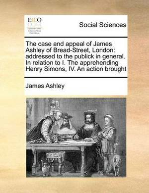 The Case and Appeal of James Ashley of Bread-Street, London: Addressed to the Publick in General. in Relation to I. the Apprehending Henry Simons, IV. an Action Brought