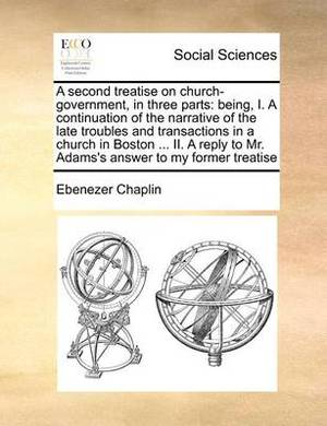 A Second Treatise on Church-Government, in Three Parts: Being, I. a Continuation of the Narrative of the Late Troubles and Transactions in a Church in Boston ... II. a Reply to Mr. Adams's Answer to My Former Treatise