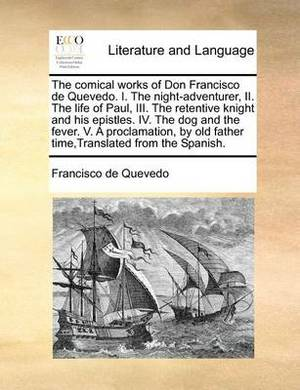 The Comical Works of Don Francisco de Quevedo. I. the Night-Adventurer, II. the Life of Paul, III. the Retentive Knight and His Epistles. IV. the Dog and the Fever. V. a Proclamation, by Old Father Time, Translated from the Spanish.