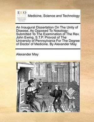 An Inaugural Dissertation on the Unity of Disease, as Opposed to Nosology: Submitted to the Examination of the REV. John Ewing, S.T.P. Provost of the University of Pennsylvania for the Degree of Doctor of Medicine. by Alexander May