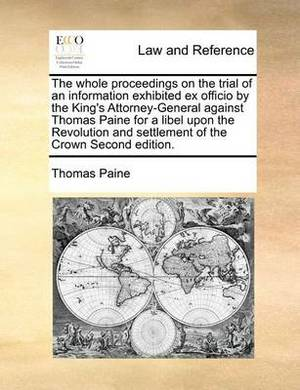 The Whole Proceedings on the Trial of an Information Exhibited Ex Officio by the King's Attorney-General Against Thomas Paine for a Libel Upon the Revolution and Settlement of the Crown Second Edition.