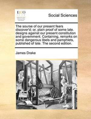 The Sourse of Our Present Fears Discover'd; Or, Plain Proof of Some Late. Designs Against Our Present Constitution and Government. Containing, Remarks on Some Dangerous Libels and Pamphlets, Published of Late. the Second Edition.