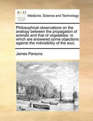 Philosophical Observations on the Analogy Between the Propagation of Animals and That of Vegetables: In Which Are Answered Some Objections Against the Indivisibility of the Soul,